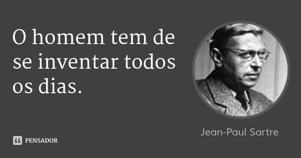 O homem tem de se inventar todos os dias.... Frase de Jean-Paul Sartre.