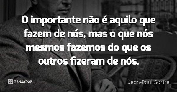 O importante não é aquilo que fazem de nós, mas o que nós mesmos fazemos do que os outros fizeram de nós.... Frase de Jean-Paul Sartre.