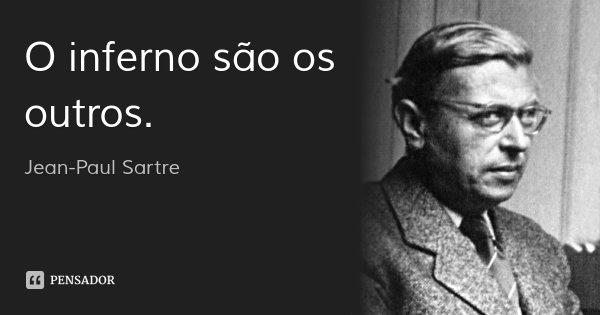 O inferno são os outros.... Frase de Jean-Paul Sartre.