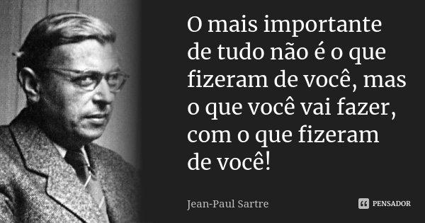 O mais importante de tudo não é o que fizeram de você, mas o que você vai fazer, com o que fizeram de você!... Frase de Jean Paul Sartre.