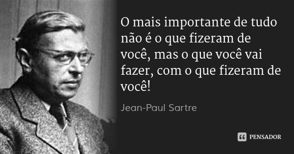 O mais importante de tudo não é o que fizeram de você, mas o que você vai fazer, com o que fizeram de você!... Frase de Jean-Paul Sartre.