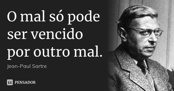 O mal só pode ser vencido por outro mal.... Frase de Jean-Paul Sartre.
