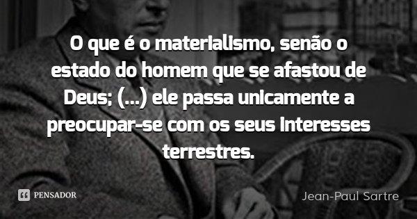 O que é o materialismo, senão o estado do homem que se afastou de Deus; (...) ele passa unicamente a preocupar-se com os seus interesses terrestres.... Frase de Jean-Paul Sartre.