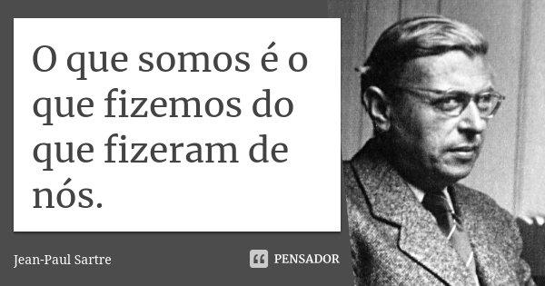 O que somos é o que fizemos do que fizeram de nós.... Frase de Jean Paul Sartre.