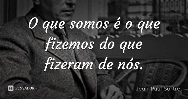 O que somos é o que fizemos do que fizeram de nós.... Frase de Jean-Paul Sartre.