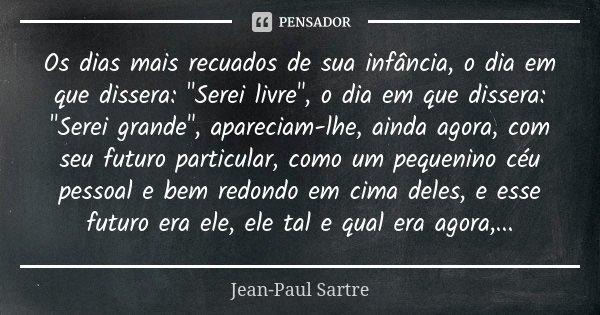 """Os dias mais recuados de sua infância, o dia em que dissera: """"Serei livre"""", o dia em que dissera: """"Serei grande"""", apareciam-lhe, ainda agora... Frase de Jean-Paul Sartre."""
