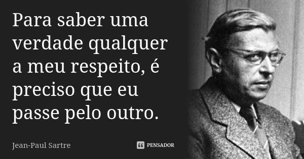 Para saber uma verdade qualquer a meu respeito, é preciso que eu passe pelo outro.... Frase de Jean-Paul Sartre.