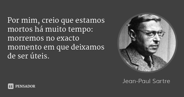 Por mim, creio que estamos mortos há muito tempo: morremos no exacto momento em que deixamos de ser úteis.... Frase de Jean-Paul Sartre.