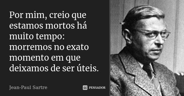 Por mim, creio que estamos mortos há muito tempo: morremos no exato momento em que deixamos de ser úteis.... Frase de Jean-Paul Sartre.