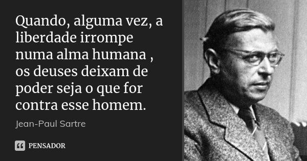Quando, alguma vez, a liberdade irrompe numa alma humana , os deuses deixam de poder seja o que for contra esse homem.... Frase de Jean-Paul Sartre.