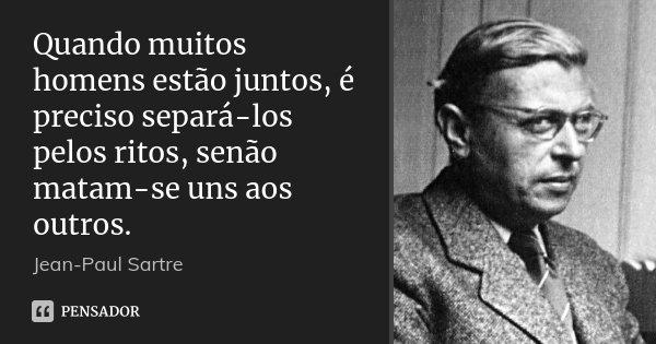 Quando muitos homens estão juntos, é preciso separá-los pelos ritos, senão matam-se uns aos outros.... Frase de Jean-Paul Sartre.