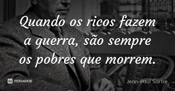 Quando os ricos fazem a guerra, são sempre os pobres que morrem.... Frase de Jean-Paul Sartre.
