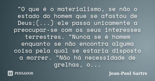 """""""O que é o materialismo, se não o estado do homem que se afastou de Deus;(...) ele passa unicamente a preocupar-se com os seus interesses terrestres. &quot... Frase de Jean- Paul Sartre."""