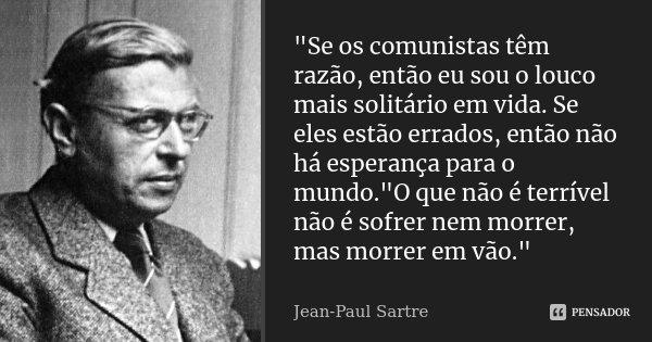 """""""Se os comunistas têm razão, então eu sou o louco mais solitário em vida. Se eles estão errados, então não há esperança para o mundo.""""O que não é terr... Frase de Jean- Paul Sartre."""