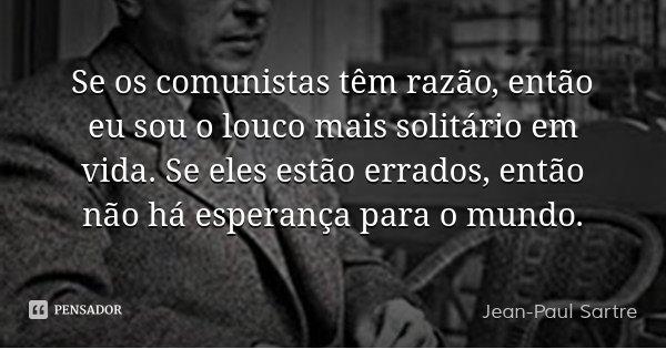 Se os comunistas têm razão, então eu sou o louco mais solitário em vida. Se eles estão errados, então não há esperança para o mundo.... Frase de Jean-Paul Sartre.
