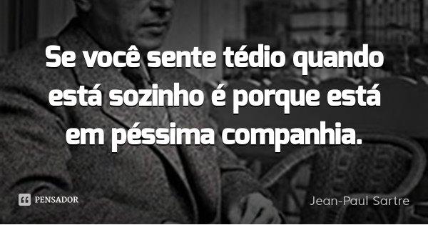 Se você sente tédio quando está sozinho é porque está em péssima companhia.... Frase de Jean-Paul Sartre.
