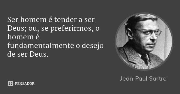 Ser homem é tender a ser Deus; ou, se preferirmos, o homem é fundamentalmente o desejo de ser Deus.... Frase de Jean-Paul Sartre.