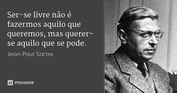 Ser-se livre não é fazermos aquilo que queremos, mas querer-se aquilo que se pode.... Frase de Jean-Paul Sartre.