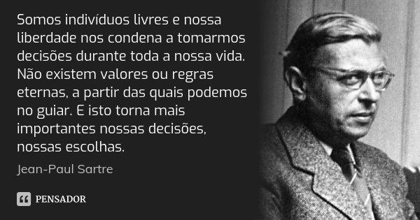 Somos indivíduos livres e nossa liberdade nos condena a tomarmos decisões durante toda a nossa vida. Não existem valores ou regras eternas, a partir das quais p... Frase de Jean-Paul Sartre.