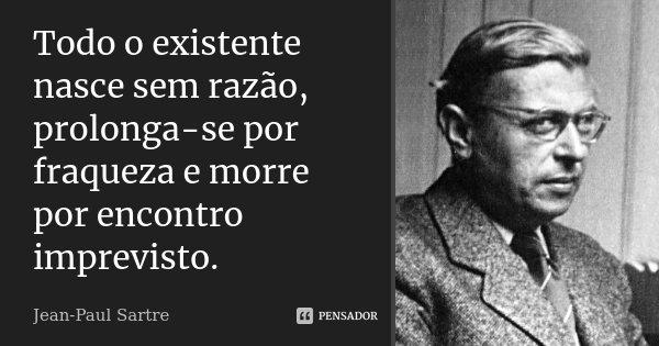 Todo o existente nasce sem razão, prolonga-se por fraqueza e morre por encontro imprevisto.... Frase de Jean Paul Sartre.