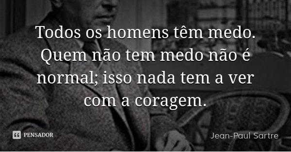 Todos os homens têm medo. Quem não tem medo não é normal; isso nada tem a ver com a coragem.... Frase de Jean-Paul Sartre.