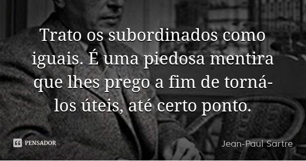 Trato os subordinados como iguais. É uma piedosa mentira que lhes prego a fim de torná-los úteis, até certo ponto.... Frase de Jean-Paul Sartre.
