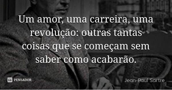 Um amor, uma carreira, uma revolução: outras tantas coisas que se começam sem saber como acabarão.... Frase de Jean-Paul Sartre.