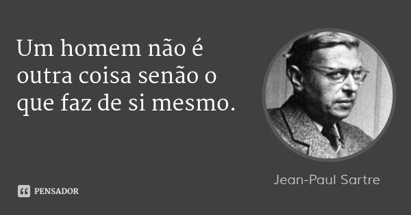 Um homem não é outra coisa senão o que faz de si mesmo.... Frase de Jean-Paul Sartre.
