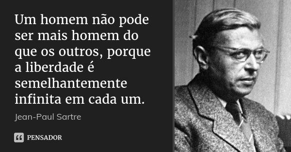 Um homem não pode ser mais homem do que os outros, porque a liberdade é semelhantemente infinita em cada um.... Frase de Jean-Paul Sartre.
