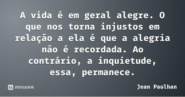 A vida é em geral alegre. O que nos torna injustos em relação a ela é que a alegria não é recordada. Ao contrário, a inquietude, essa, permanece.... Frase de Jean Paulhan.