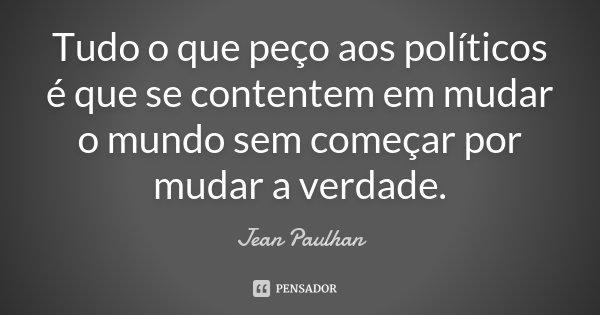 Tudo o que peço aos políticos é que se contentem em mudar o mundo sem começar por mudar a verdade.... Frase de Jean Paulhan.
