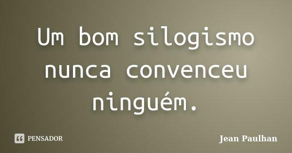 Um bom silogismo nunca convenceu ninguém.... Frase de Jean Paulhan.