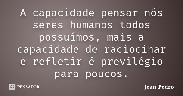 A capacidade pensar nós seres humanos todos possuímos, mais a capacidade de raciocinar e refletir é previlégio para poucos.... Frase de Jean Pedro.