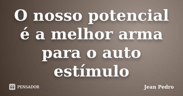 O nosso potencial é a melhor arma para o auto estímulo... Frase de Jean Pedro.
