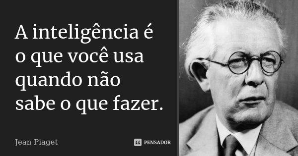A inteligência é o que você usa quando não sabe o que fazer.... Frase de Jean Piaget.