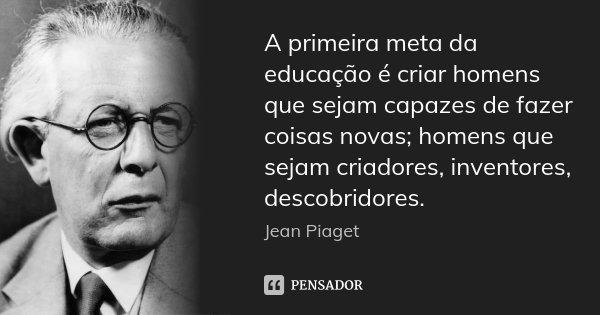 A primeira meta da educação é criar homens que sejam capazes de fazer coisas novas; homens que sejam criadores, inventores, descobridores.... Frase de Jean Piaget.