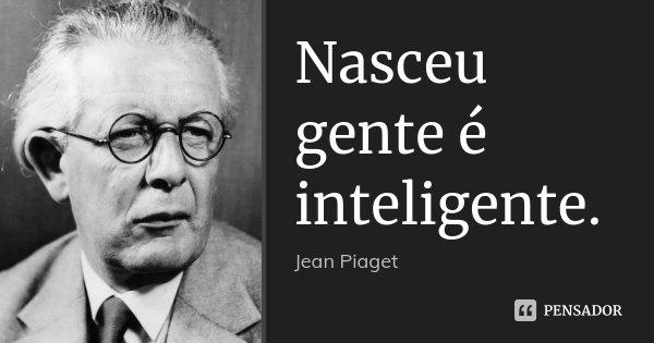 Nasceu gente é inteligente.... Frase de Jean Piaget.