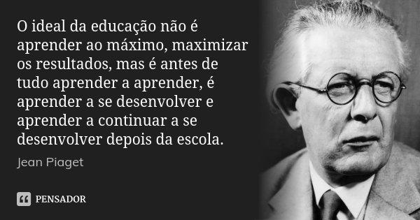 O ideal da educação não é aprender ao máximo, maximizar os resultados, mas é antes de tudo aprender a aprender, é aprender a se desenvolver e aprender a continu... Frase de Jean Piaget.