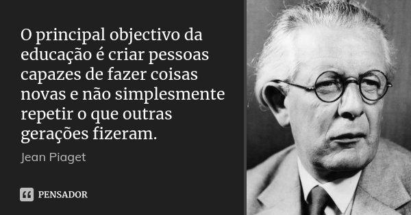 O principal objectivo da educação é criar pessoas capazes de fazer coisas novas e não simplesmente repetir o que outras gerações fizeram.... Frase de Jean Piaget.
