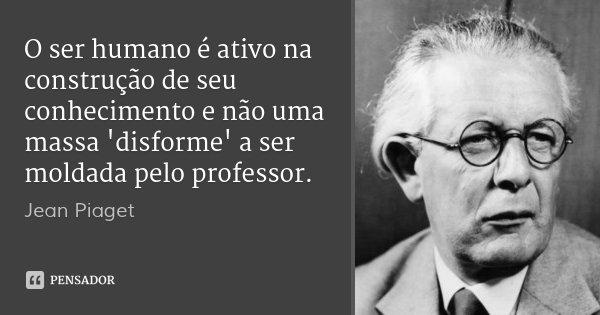O ser humano é ativo na construção de seu conhecimento e não uma massa 'disforme' a ser moldada pelo professor.... Frase de Jean Piaget.