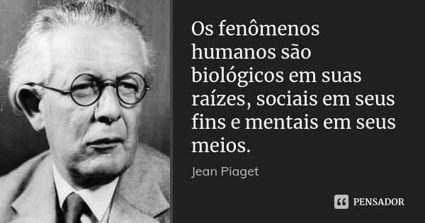 Os fenômenos humanos são biológicos em suas raízes, sociais em seus fins e mentais em seus meios.... Frase de Jean Piaget.