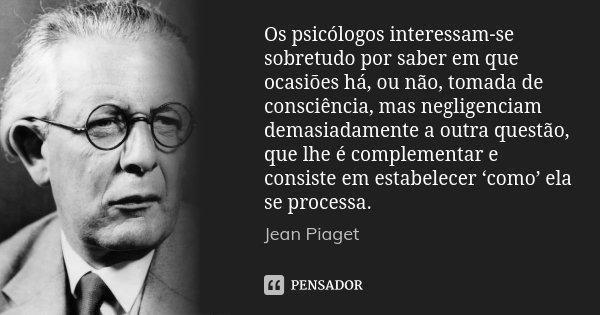 Os psicólogos interessam-se sobretudo por saber em que ocasiões há, ou não, tomada de consciência, mas negligenciam demasiadamente a outra questão, que lhe é co... Frase de Jean Piaget.