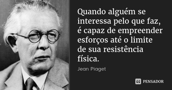 Quando alguém se interessa pelo que faz, é capaz de empreender esforços até o limite de sua resistência física.... Frase de Jean Piaget.