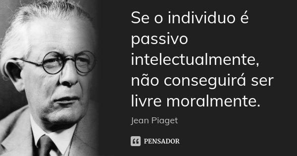 Se o individuo é passivo intelectualmente, não conseguirá ser livre moralmente.... Frase de Jean Piaget.