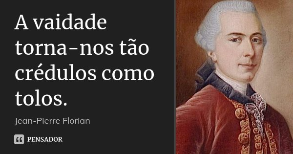 A vaidade torna-nos tão crédulos como tolos.... Frase de Jean-Pierre Florian.
