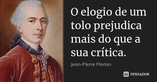 O elogio de um tolo prejudica mais do que a sua crítica.... Frase de Jean-Pierre Florian.