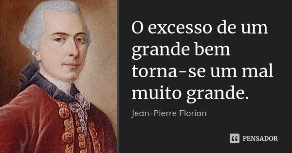 O excesso de um grande bem torna-se um mal muito grande.... Frase de Jean-Pierre Florian.