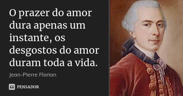O prazer do amor dura apenas um instante, os desgostos do amor duram toda a vida.... Frase de Jean-Pierre Florian.
