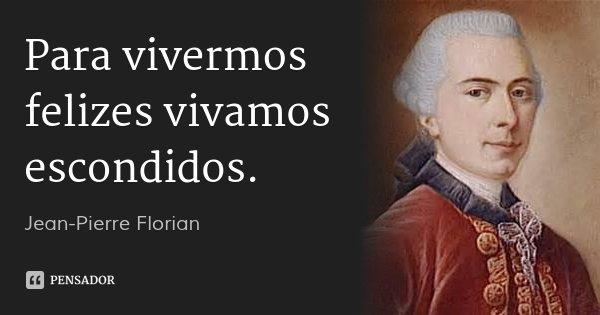 Para vivermos felizes vivamos escondidos.... Frase de Jean-Pierre Florian.