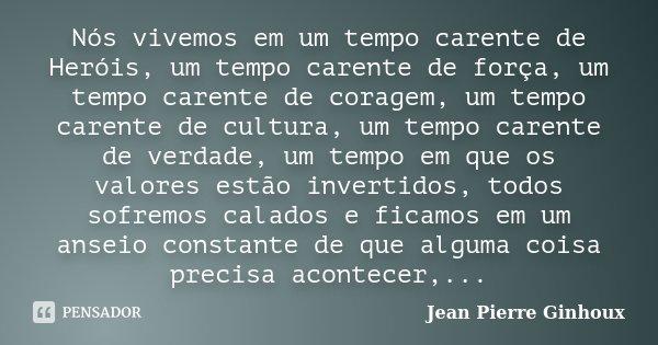 Nós vivemos em um tempo carente de Heróis, um tempo carente de força, um tempo carente de coragem, um tempo carente de cultura, um tempo carente de verdade, um ... Frase de Jean Pierre Ginhoux.